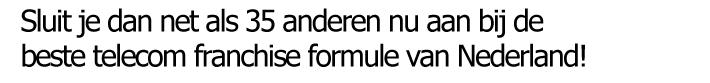 Sluit je dan net als 35 anderen nu aan bij de beste telecom franchise formule van Nederland!